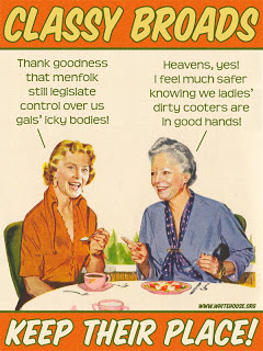 """Classy Broads: """"Thank goodness that menfolk still legislate control over us gals' icky bodies!"""" """"Heavens, yes! I feel much safer knowing we ladies' dirty cooters are in good hands!"""" Keep Their Place!"""