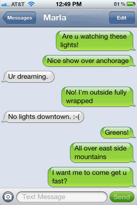 """Screenshot of texting conversion as follows: Judy - """"Are u watching these lights! Nice shower over anchorage"""" Marla - """"Ur dreaming."""" Judy - """"No! I'm outside fully wrapped"""" Marla - """"No lights downtown. :("""" Judy - """"Greens! All over east side mountains. I want me to come get u fast?"""""""
